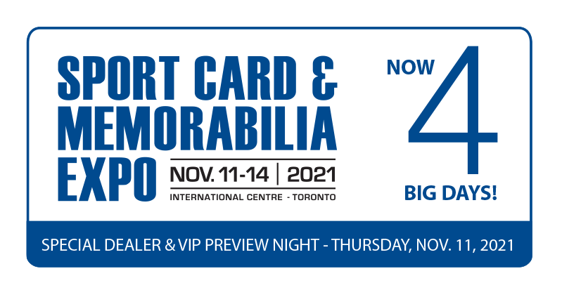 Sport Card and Memorabilia Expo. November 11 to 14 at the International Centre in Toronto, Ontario Canada. Now 4 big days! Special dealer and VIP preview night on Thursday November 11, 2021